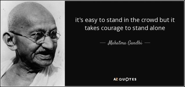 quote-it-s-easy-to-stand-in-the-crowd-but-it-takes-courage-to-stand-alone-mahatma-gandhi-45-59...jpg